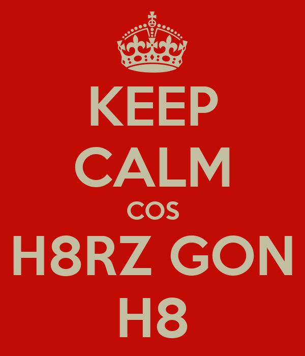 KEEP CALM COS H8RZ GON H8