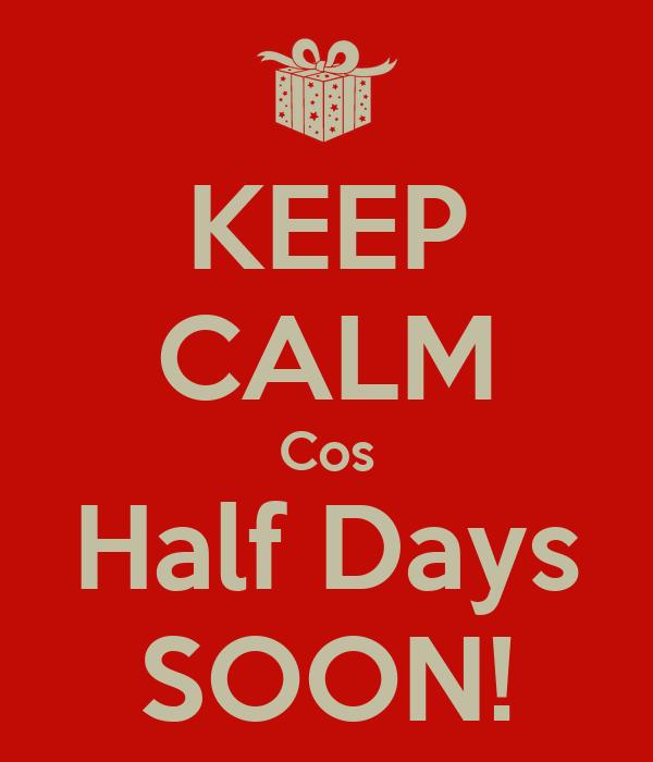 KEEP CALM Cos Half Days SOON!