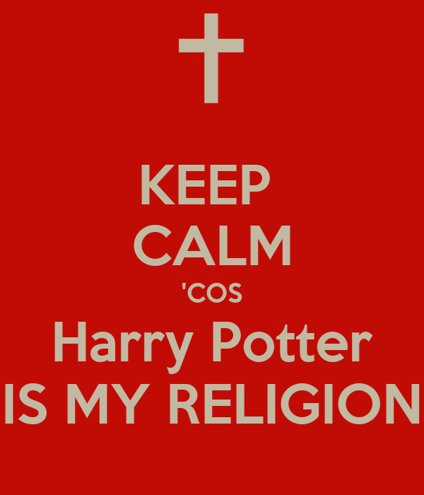 KEEP  CALM 'COS Harry Potter IS MY RELIGION