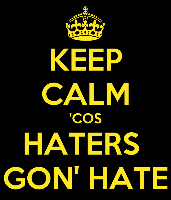 KEEP CALM 'COS HATERS  GON' HATE