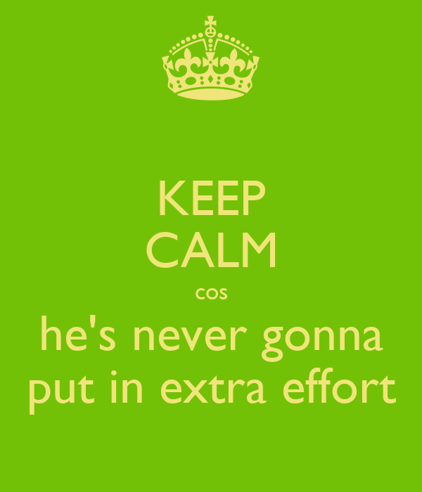KEEP CALM cos he's never gonna put in extra effort