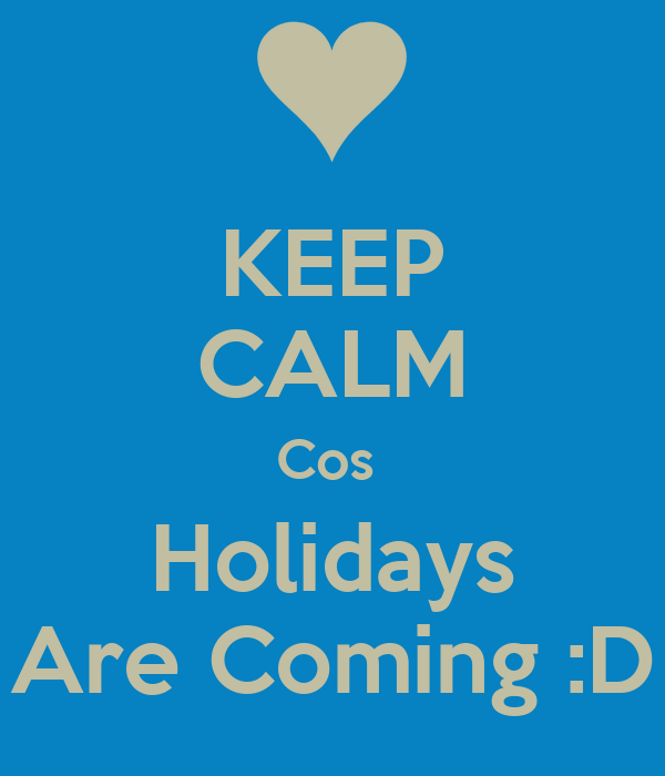 KEEP CALM Cos  Holidays Are Coming :D