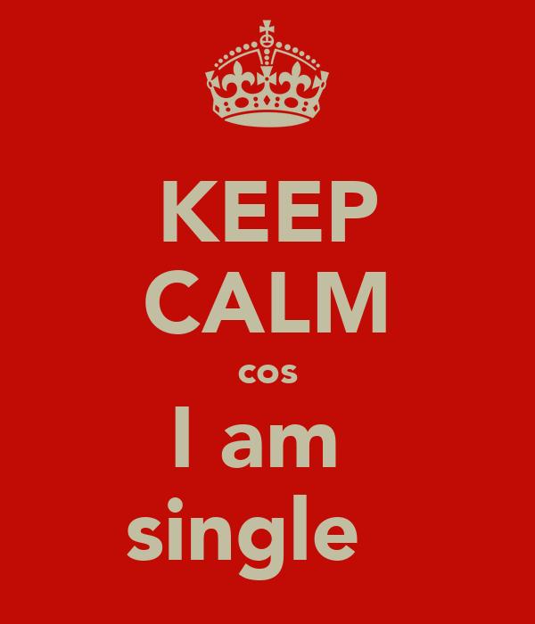 KEEP CALM cos I am  single ♥
