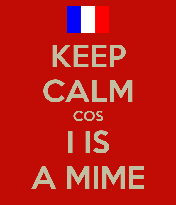 KEEP CALM COS I IS A MIME
