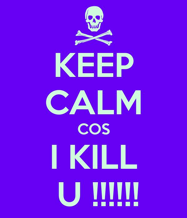 KEEP CALM COS I KILL  U !!!!!!