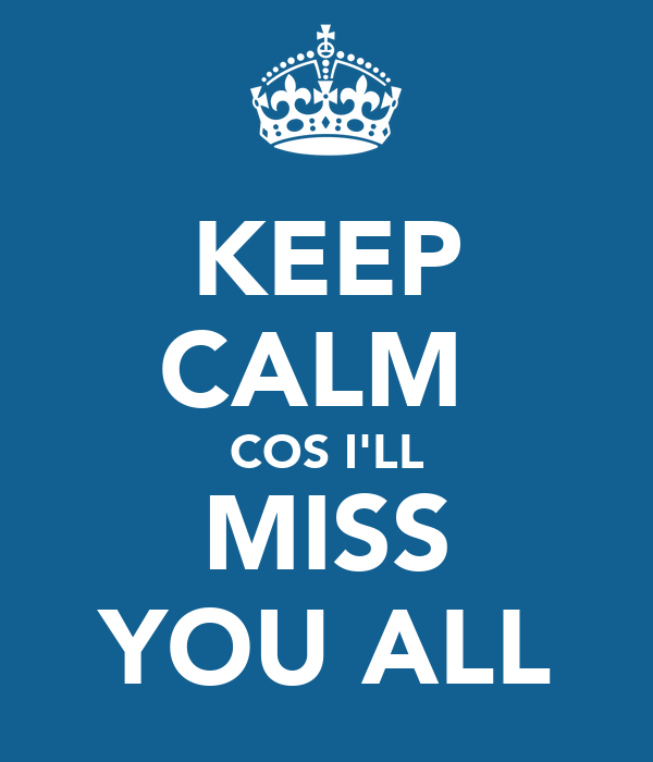 KEEP CALM  COS I'LL  MISS  YOU ALL