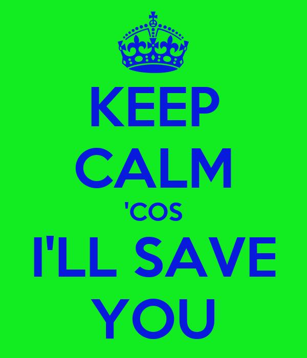 KEEP CALM 'COS I'LL SAVE YOU