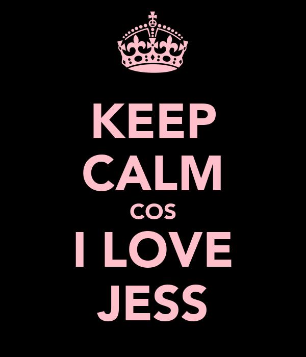 KEEP CALM COS I LOVE JESS