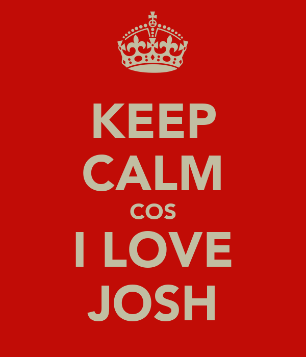 KEEP CALM COS I LOVE JOSH