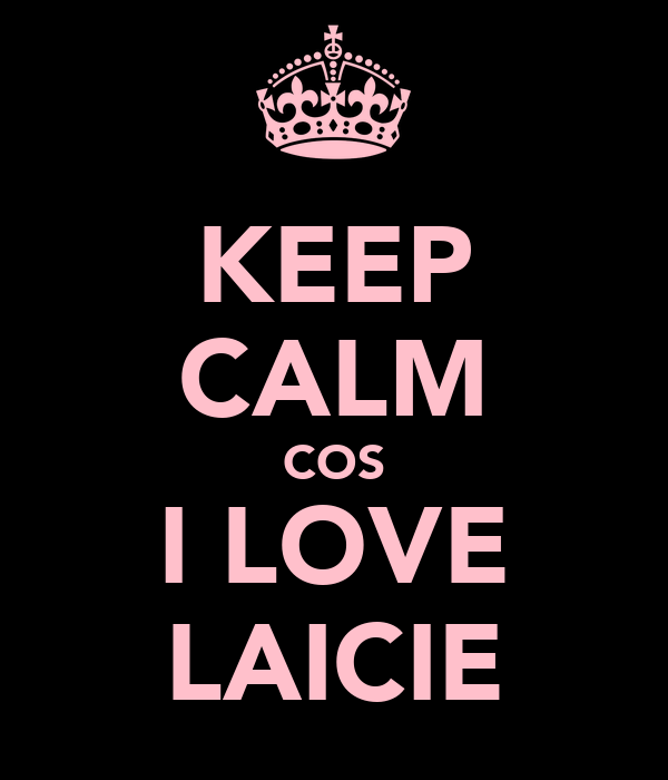 KEEP CALM COS I LOVE LAICIE