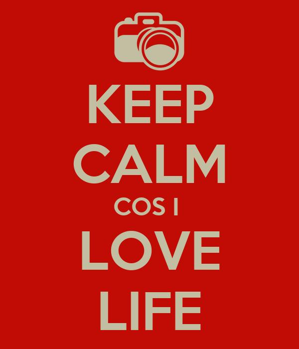 KEEP CALM COS I  LOVE LIFE