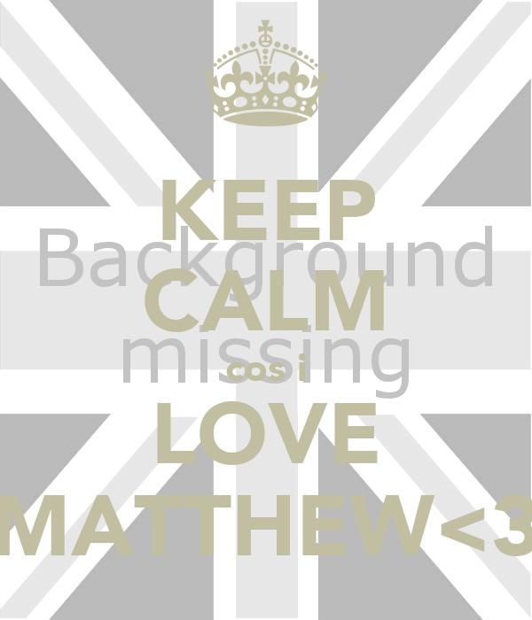 KEEP CALM cos i LOVE MATTHEW<3