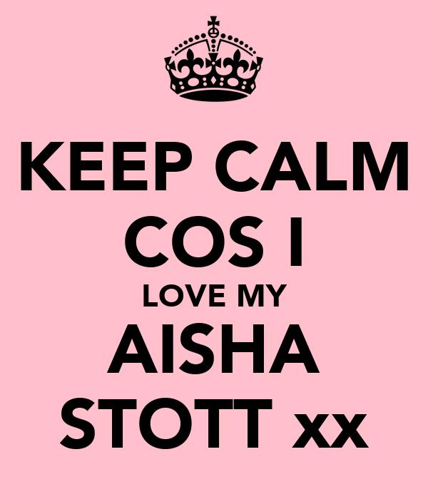 KEEP CALM COS I LOVE MY AISHA STOTT xx