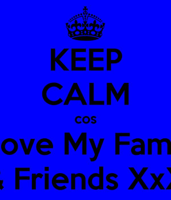 KEEP CALM cos I Love My Family & Friends XxX