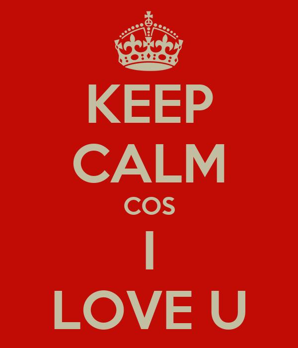 KEEP CALM COS I LOVE U