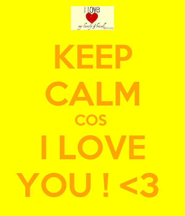 KEEP CALM COS  I LOVE YOU ! <3