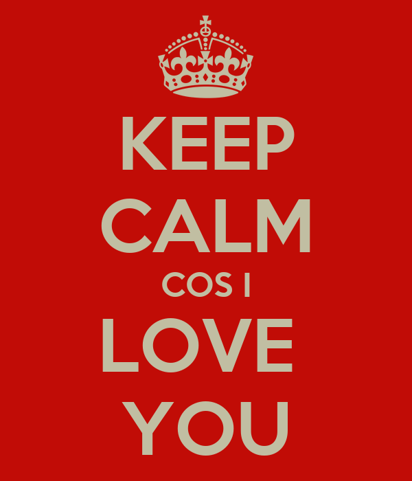KEEP CALM COS I LOVE  YOU