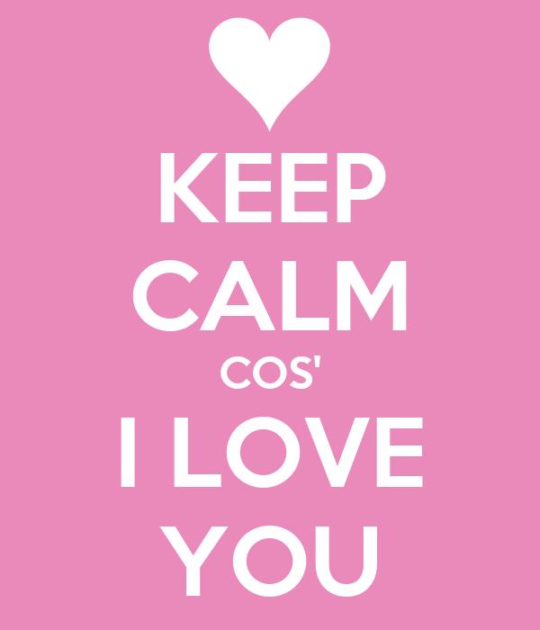 KEEP CALM COS' I LOVE YOU