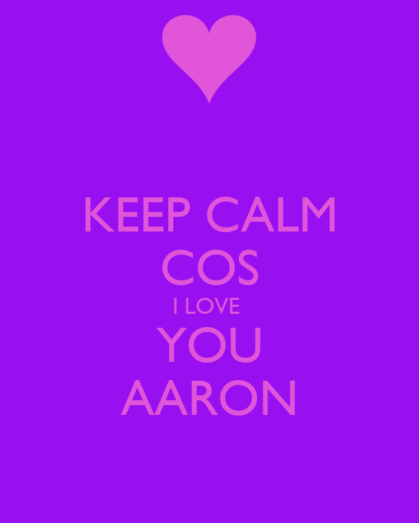 KEEP CALM COS I LOVE  YOU AARON
