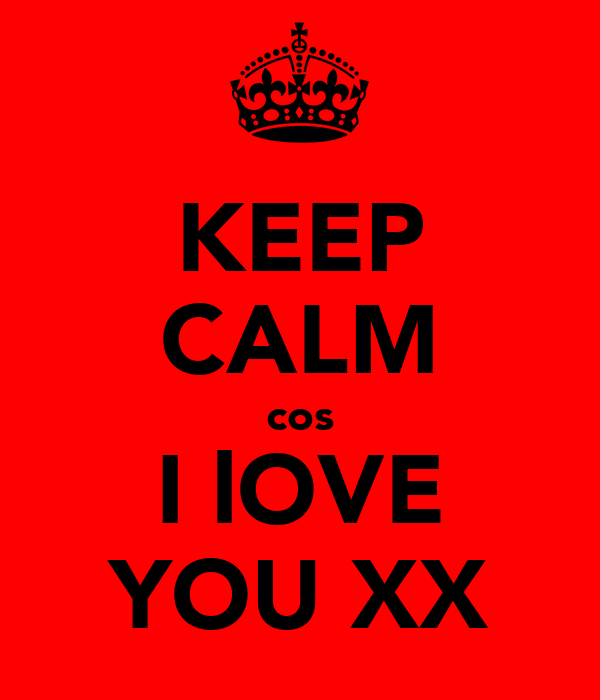 KEEP CALM cos I lOVE YOU XX