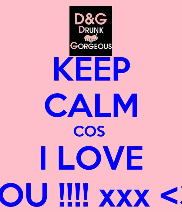 KEEP CALM COS  I LOVE YOU !!!! xxx <3