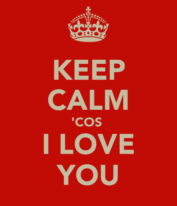 KEEP CALM 'COS  I LOVE YOU
