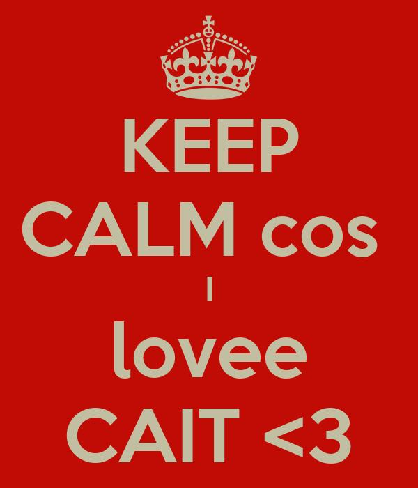 KEEP CALM cos  I lovee CAIT <3