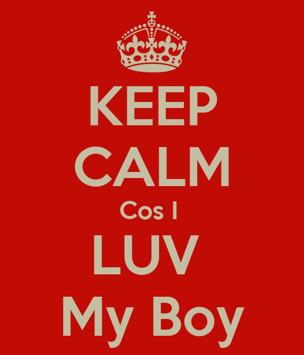 KEEP CALM Cos I  LUV  My Boy