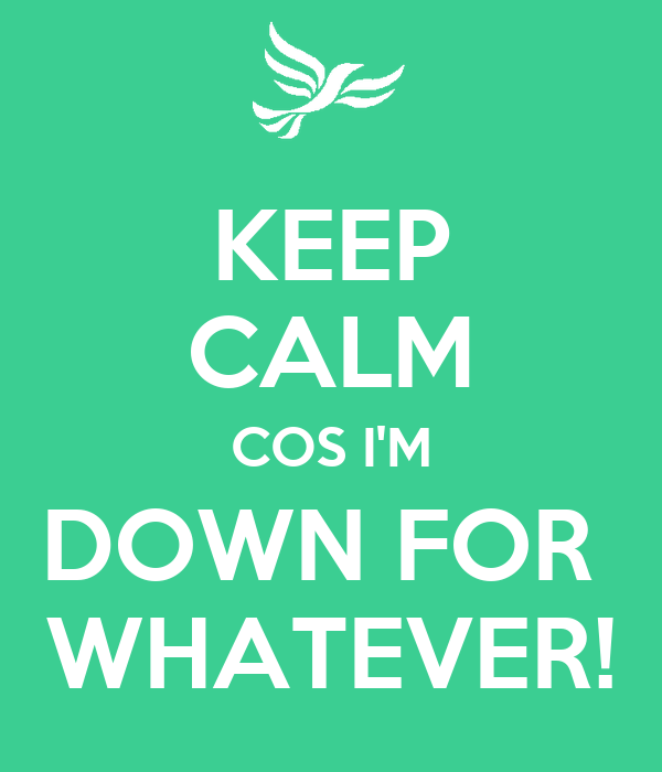 KEEP CALM COS I'M DOWN FOR  WHATEVER!