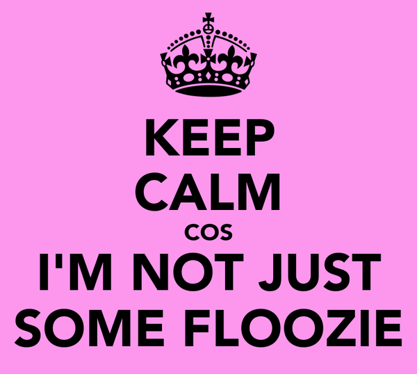KEEP CALM COS I'M NOT JUST SOME FLOOZIE
