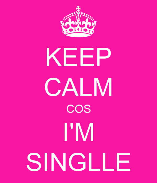 KEEP CALM COS I'M SINGLLE