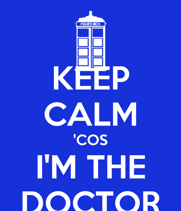 KEEP CALM 'COS I'M THE DOCTOR