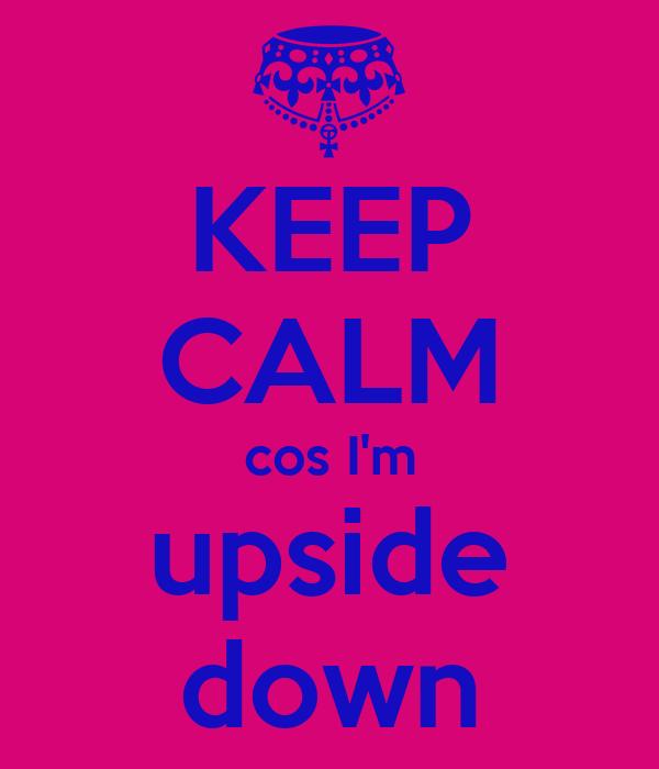 KEEP CALM cos I'm upside down