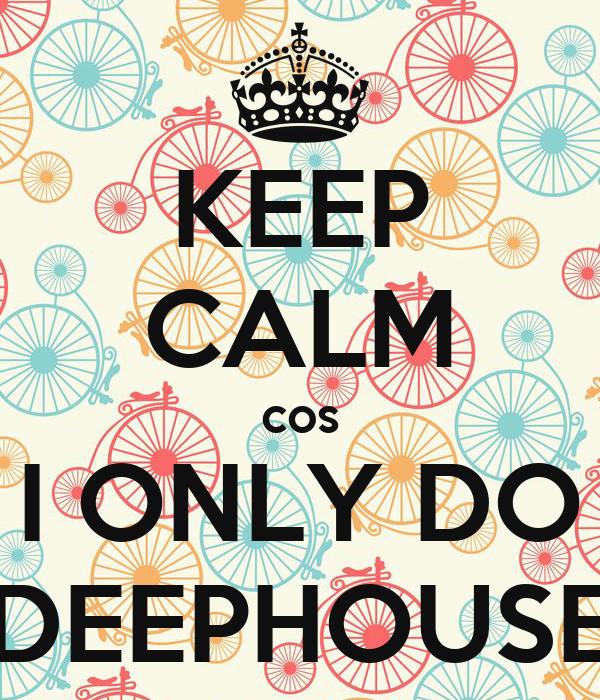 KEEP CALM cos I ONLY DO DEEPHOUSE