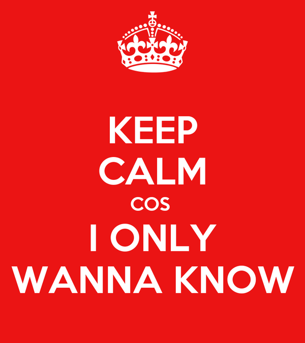 KEEP CALM COS  I ONLY WANNA KNOW