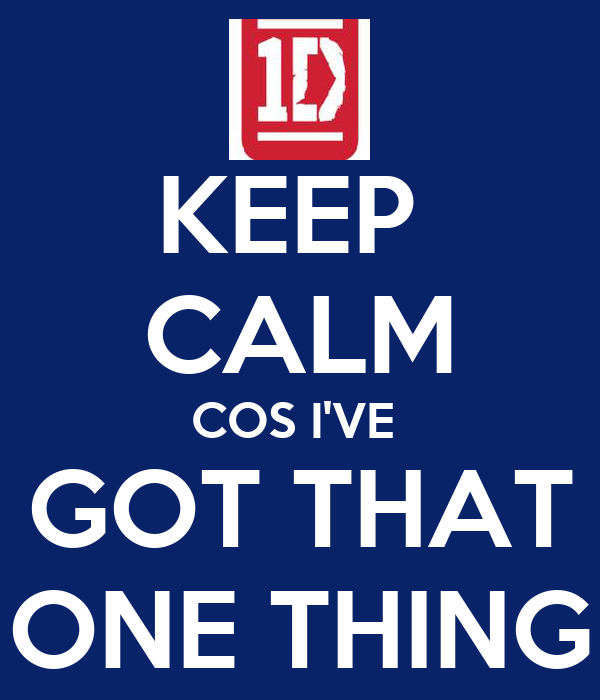 KEEP  CALM COS I'VE  GOT THAT ONE THING