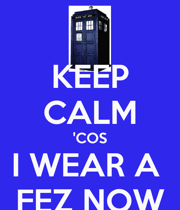 KEEP CALM 'COS I WEAR A  FEZ NOW