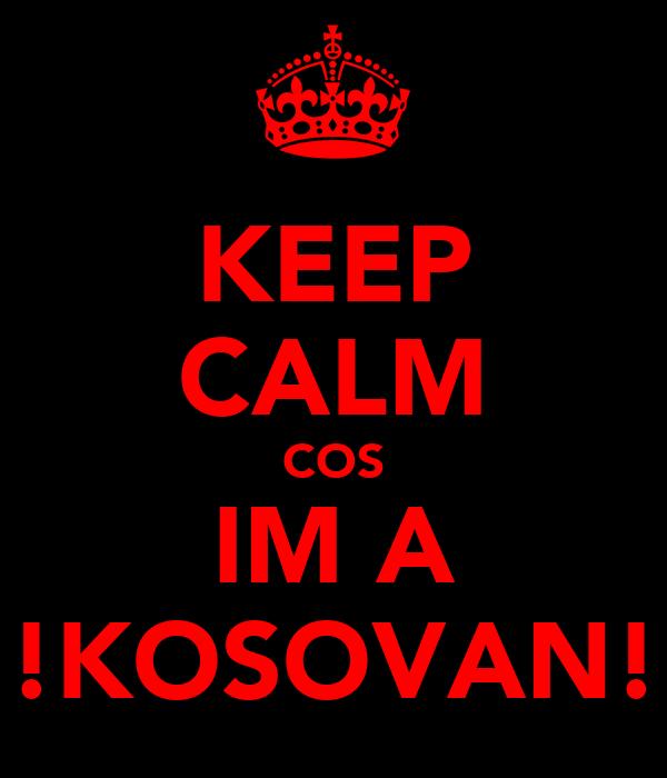 KEEP CALM COS IM A !!KOSOVAN!!