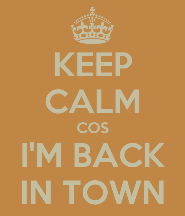 KEEP CALM COS I'M BACK IN TOWN