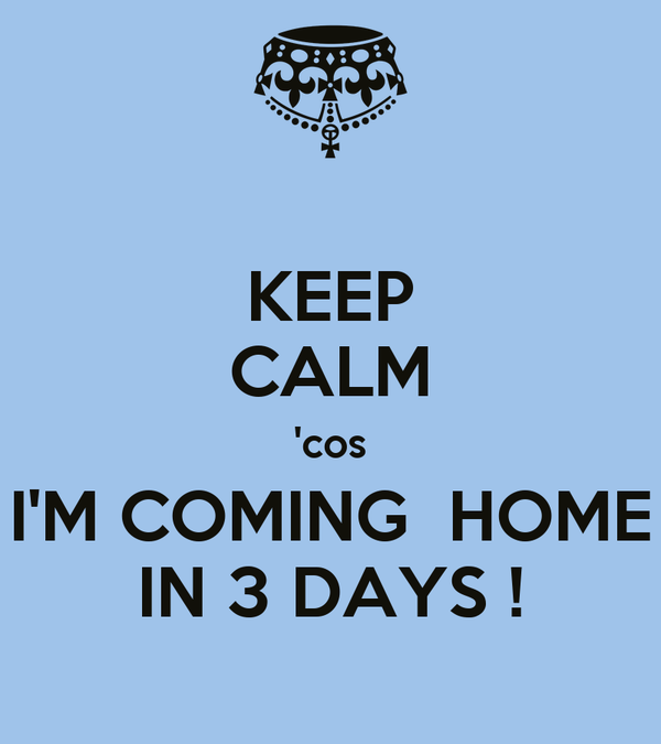 KEEP CALM 'cos I'M COMING  HOME IN 3 DAYS !