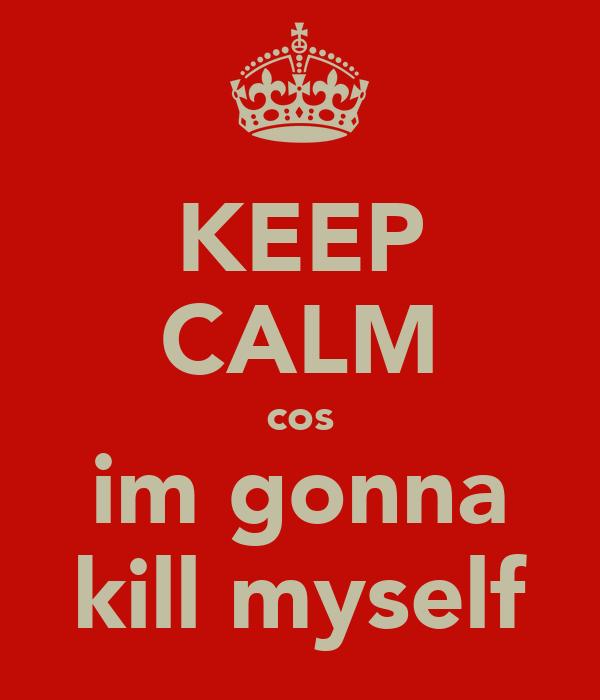 KEEP CALM cos im gonna kill myself