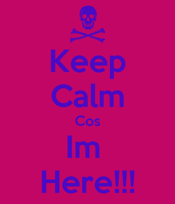 Keep Calm Cos Im  Here!!!