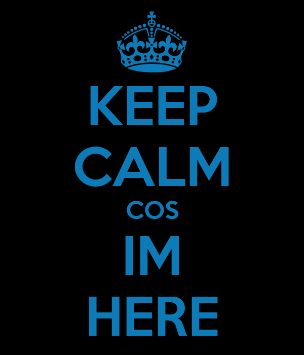 KEEP CALM COS IM HERE