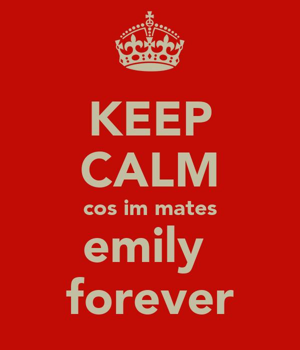 KEEP CALM cos im mates emily  forever