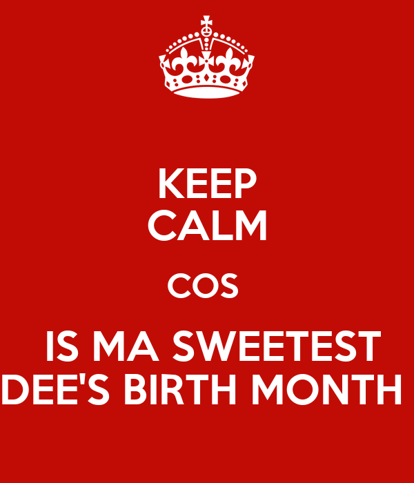 KEEP CALM COS   IS MA SWEETEST DEE'S BIRTH MONTH