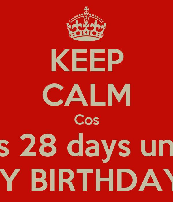KEEP CALM Cos It's 28 days until MY BIRTHDAY!