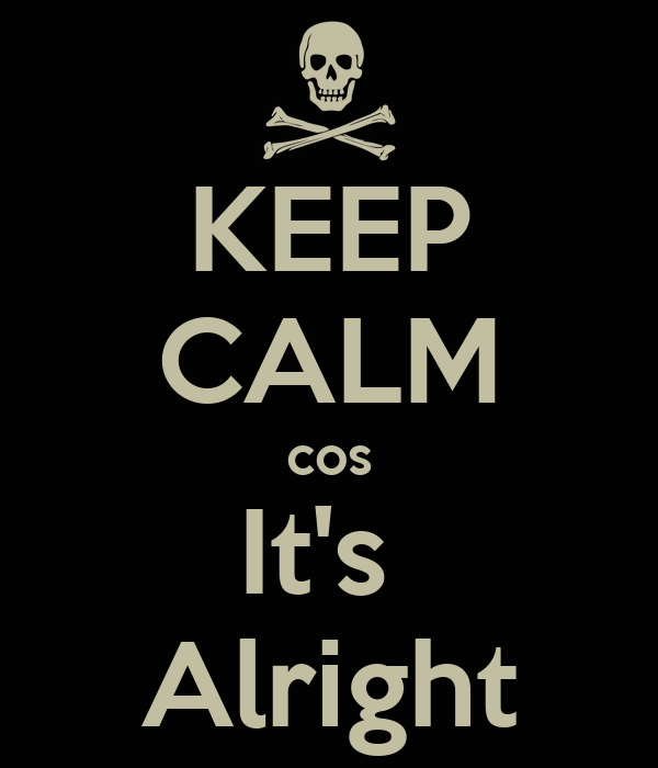 KEEP CALM cos It's  Alright