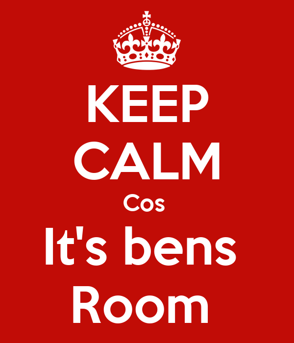 KEEP CALM Cos  It's bens  Room