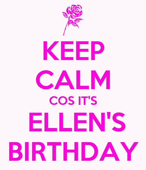 KEEP CALM COS IT'S  ELLEN'S BIRTHDAY