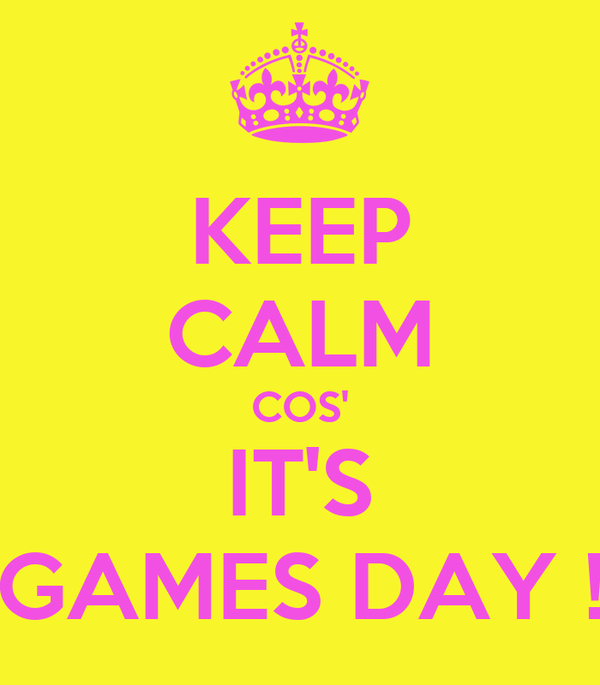 KEEP CALM COS' IT'S GAMES DAY !
